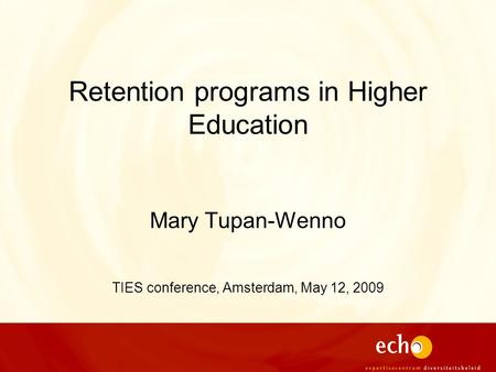 Retention programs in Higher Education Mary Tupan-Wenno TIES conference, Amsterdam, May 12, 2009.