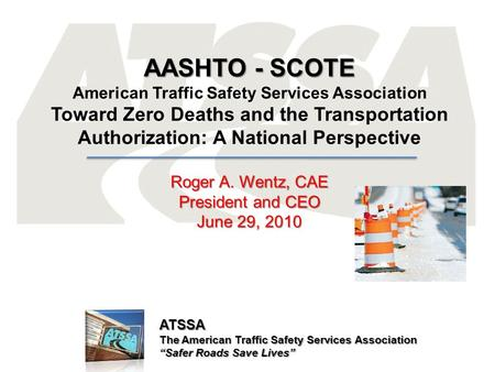 "ATSSA The American Traffic Safety Services Association ""Safer Roads Save Lives"" AASHTO - SCOTE American Traffic Safety Services Association Toward Zero."