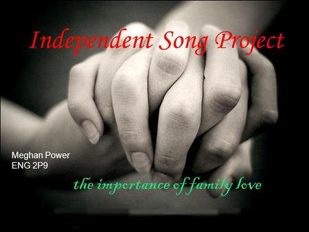 Independent Song Project Meghan Power ENG 2P9 the importance of family love.