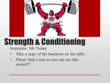 Strength & Conditioning Instructor: Mr. Nolan Take a copy of the handouts on the table. Please find a seat so you can see this screen!!!