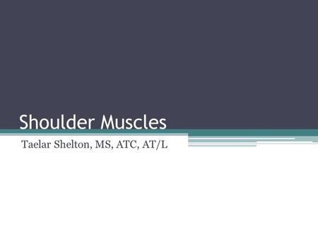 "Shoulder Muscles Taelar Shelton, MS, ATC, AT/L. Rotator Cuff Muscles Supraspinatus Infraspinatus Teres Minor Subscapularis ""SITS"" Muscles."