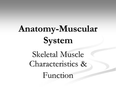 Anatomy-Muscular System Skeletal Muscle Characteristics & Function.