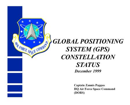 GLOBAL POSITIONING SYSTEM (GPS) CONSTELLATION STATUS December 1999 Captain Zannis Pappas HQ Air Force Space Command (DORS)