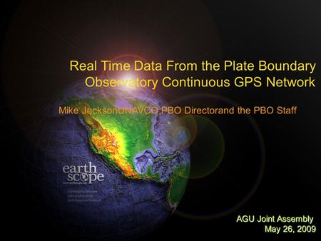 Real Time Data From the Plate Boundary Observatory Continuous GPS Network Mike JacksonUNAVCO PBO Directorand the PBO Staff AGU Joint Assembly May 26, 2009.