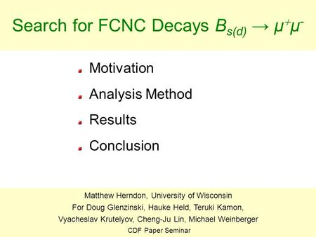 1 Search for FCNC Decays B s(d) → μ  μ - Motivation Analysis Method Results Conclusion Matthew Herndon, University of Wisconsin For Doug Glenzinski, Hauke.