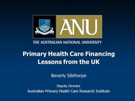 Primary Health Care Financing Lessons from the UK Beverly Sibthorpe Deputy Director Australian Primary Health Care Research Institute.