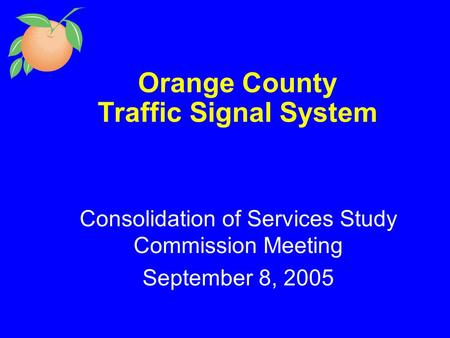 Orange County Traffic Signal System Consolidation of Services Study Commission Meeting September 8, 2005.