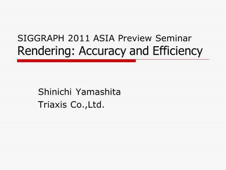 SIGGRAPH 2011 ASIA Preview Seminar Rendering: Accuracy and Efficiency Shinichi Yamashita Triaxis Co.,Ltd.