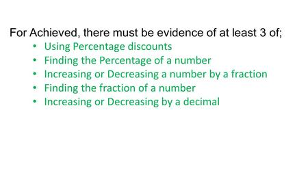 For Achieved, there must be evidence of at least 3 of; Using Percentage discounts Finding the Percentage of a number Increasing or Decreasing a number.