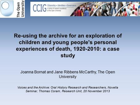 Re-using the archive for an exploration of children and young people's personal experiences of death, 1920-2010: a case study Joanna Bornat and Jane Ribbens.