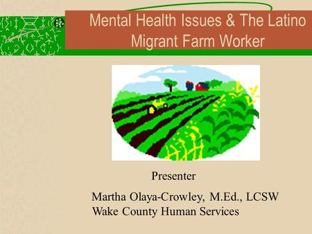 Presenter Martha Olaya-Crowley, M.Ed., LCSW Wake County Human Services Mental Health Issues & The Latino Migrant Farm Worker.
