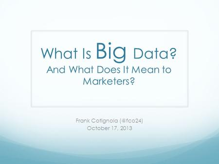 What Is Big Data? And What Does It Mean to Marketers? Frank Cotignola October 17, 2013.