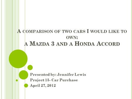 A COMPARISON OF TWO CARS I WOULD LIKE TO OWN : A M AZDA 3 AND A H ONDA A CCORD Presented by: Jennifer Lewis Project 15- Car Purchase April 27, 2012.