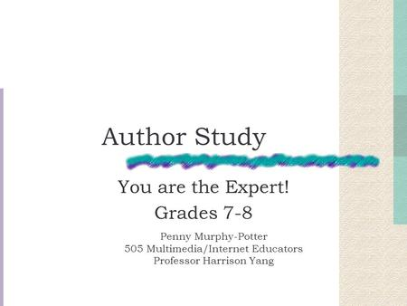 Author Study You are the Expert! Grades 7-8 Penny Murphy-Potter 505 Multimedia/Internet Educators Professor Harrison Yang.