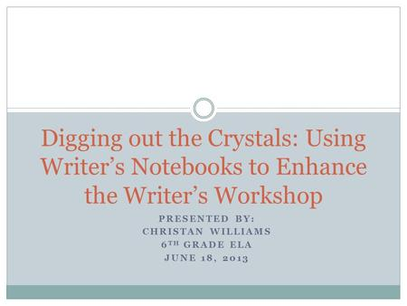 PRESENTED BY: CHRISTAN WILLIAMS 6 TH GRADE ELA JUNE 18, 2013 Digging out the Crystals: Using Writer's Notebooks to Enhance the Writer's Workshop.