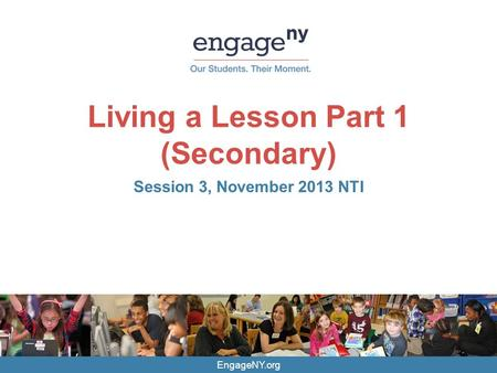 EngageNY.org Living a Lesson Part 1 (Secondary) Session 3, November 2013 NTI.