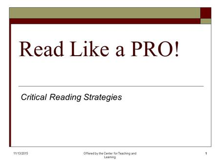 11/13/2015Offered by the Center for Teaching and Learning 1 Read Like a PRO! Critical Reading Strategies.