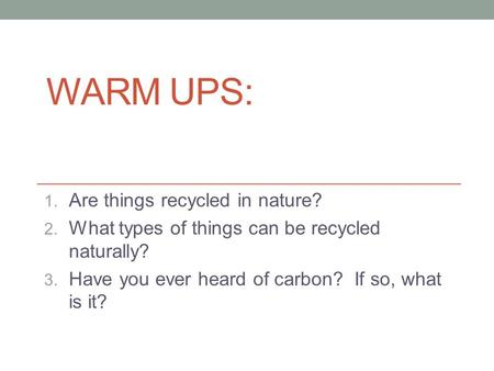 WARM UPS: 1. Are things recycled in nature? 2. What types of things can be recycled naturally? 3. Have you ever heard of carbon? If so, what is it?