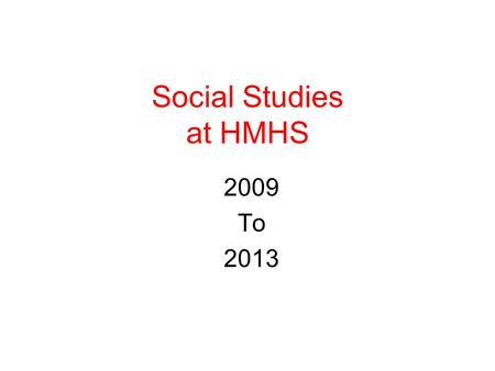 Social Studies at HMHS 2009 To 2013. Sequence of State Required Courses Global Issues – Grade 9 United States History I- Grade 10 United States History.