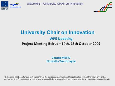 UNCHAIN – UNiversity CHAir on INnovation University Chair on Innovation WP5 Updating Project Meeting Beirut – 14th, 15th October 2009 Centro METID Nicoletta.