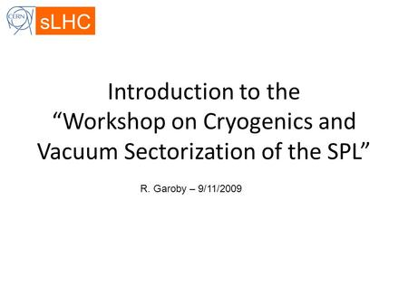 "SLHC Introduction to the ""Workshop on Cryogenics and Vacuum Sectorization of the SPL"" R. Garoby – 9/11/2009."