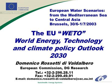 "Sustainable Energy Systems The EU ""WETO"" World Energy, Technology and climate policy Outlook 2030 Domenico Rossetti di Valdalbero European Commission,"