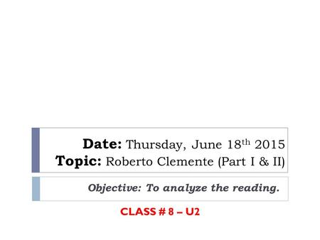 Date: Thursday, June 18 th 2015 Topic: Roberto Clemente (Part I & II) Objective: To analyze the reading. CLASS # 8 – U2.