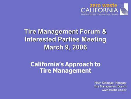 Tire Management Forum & Interested Parties Meeting March 9, 2006 Mitch Delmage, Manager Tire Management Branch www.ciwmb.ca.gov California's Approach to.