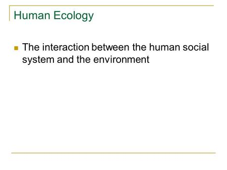 Human Ecology The interaction between the human social system and the environment.