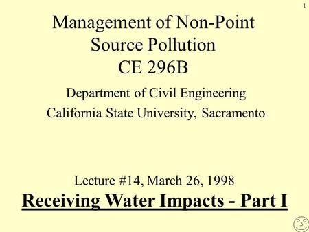 1 Management of Non-Point Source Pollution CE 296B Department of Civil Engineering California State University, Sacramento Lecture #14, March 26, 1998.