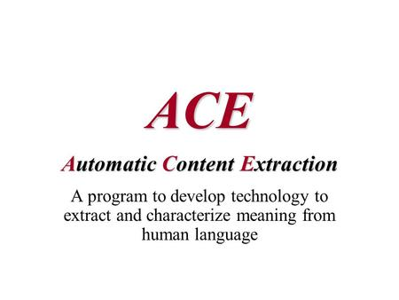 ACE Automatic Content Extraction A program to develop technology to extract and characterize meaning from human language.