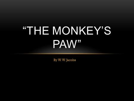 "By W. W. Jacobs ""THE MONKEY'S PAW"". GET OUT YOUR WRITER'S NOTEBOOK Title this entry ""The Monkey's Paw"" by W. W. Jacobs."