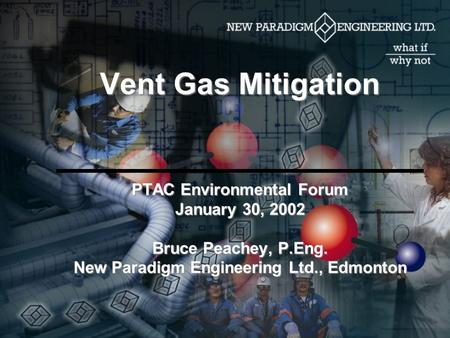 Vent Gas Mitigation PTAC Environmental Forum January 30, 2002 Bruce Peachey, P.Eng. New Paradigm Engineering Ltd., Edmonton.