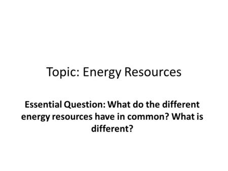 Topic: Energy Resources Essential Question: What do the different energy resources have in common? What is different?