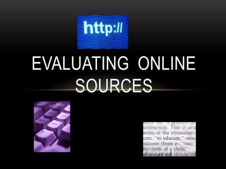 EVALUATING ONLINE SOURCES. GOAL Identify criteria to evaluate websites. Evaluate websites to determine their usefulness for research & your own personal.