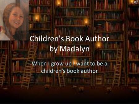 Children's Book Author by Madalyn When I grow up I want to be a children's book author.