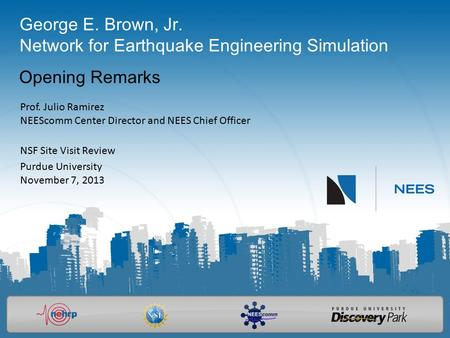 George E. Brown, Jr. Network for Earthquake Engineering Simulation Opening Remarks Prof. Julio Ramirez NEEScomm Center Director and NEES Chief Officer.