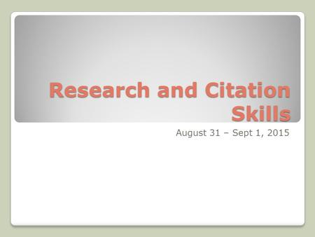 Research and Citation Skills August 31 – Sept 1, 2015.