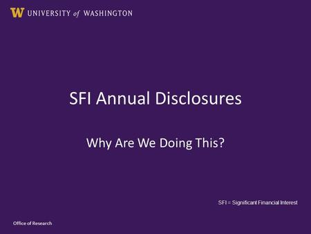 SFI Annual Disclosures Why Are We Doing This? Office of Research SFI = Significant Financial Interest.