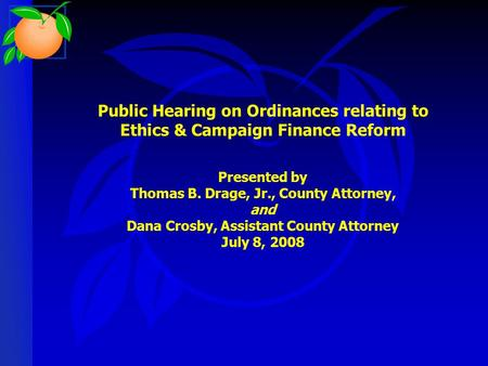 Public Hearing on Ordinances relating to Ethics & Campaign Finance Reform Presented by Thomas B. Drage, Jr., County Attorney, and Dana Crosby, Assistant.