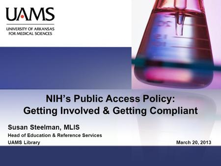 NIH's Public Access Policy: Getting Involved & Getting Compliant Susan Steelman, MLIS Head of Education & Reference Services UAMS Library March 20, 2013.
