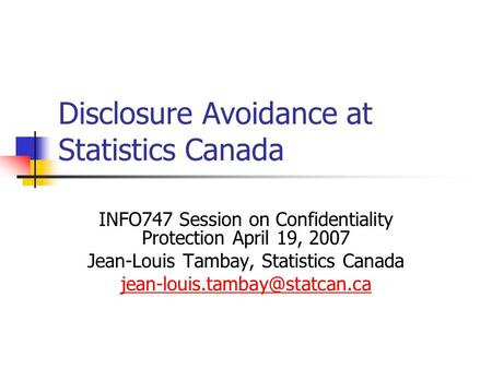 Disclosure Avoidance at Statistics Canada INFO747 Session on Confidentiality Protection April 19, 2007 Jean-Louis Tambay, Statistics Canada