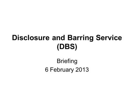 Disclosure and Barring Service (DBS) Briefing 6 February 2013.