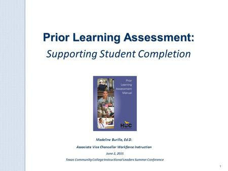 1 Prior Learning Assessment: Supporting Student Completion Madeline Burillo, Ed.D. Associate Vice Chancellor Workforce Instruction June 2, 2015 Texas Community.