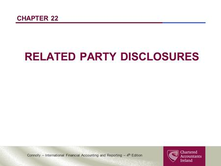 Connolly – International Financial Accounting and Reporting – 4 th Edition CHAPTER 22 RELATED PARTY DISCLOSURES.