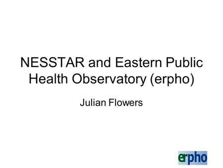 NESSTAR and Eastern Public Health Observatory (erpho) Julian Flowers.