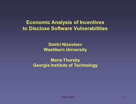 WEIS 20051 Economic Analysis of Incentives to Disclose Software Vulnerabilities Dmitri Nizovtsev Washburn University Marie Thursby Georgia Institute of.
