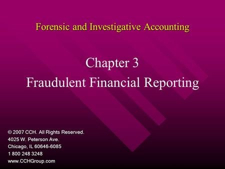 Forensic and Investigative Accounting Chapter 3 Fraudulent Financial Reporting © 2007 CCH. All Rights Reserved. 4025 W. Peterson Ave. Chicago, IL 60646-6085.