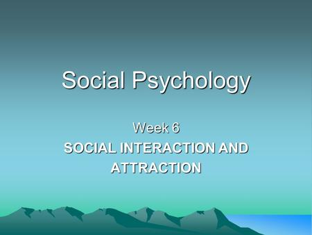 Social Psychology Week 6 SOCIAL INTERACTION AND ATTRACTION.