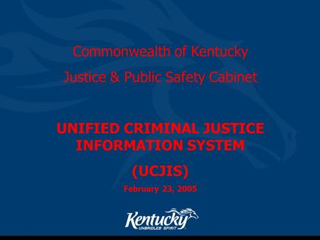Commonwealth of Kentucky Justice & Public Safety Cabinet UNIFIED CRIMINAL JUSTICE INFORMATION SYSTEM (UCJIS) February 23, 2005.